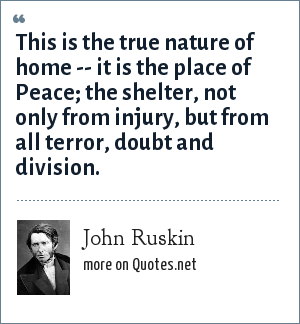 John Ruskin: This is the true nature of home -- it is the place of Peace; the shelter, not only from injury, but from all terror, doubt and division.