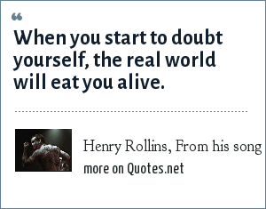 Henry Rollins From His Song Shine When You Start To Doubt Yourself The Real World Will Eat You Alive