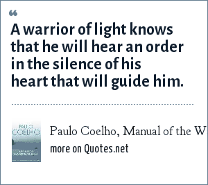 Paulo Coelho, Manual of the Warrior of Light: A warrior of light knows that he will hear an order in the silence of his heart that will guide him.