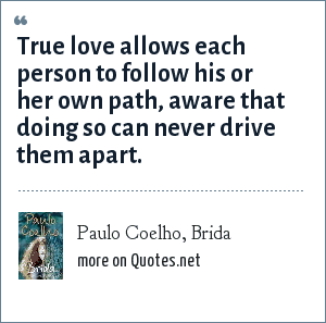 Paulo Coelho, Brida: True love allows each person to follow his or her own path, aware that doing so can never drive them apart.