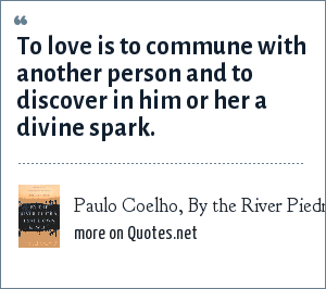 Paulo Coelho, By the River Piedra I sat down and wept: To love is to commune with another person and to discover in him or her a divine spark.