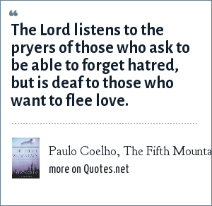 Paulo Coelho, The Fifth Mountain: The Lord listens to the pryers of those who ask to be able to forget hatred, but is deaf to those who want to flee love.