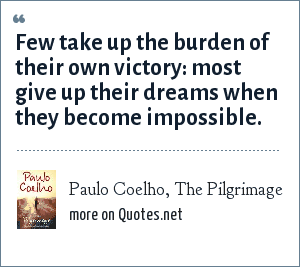 Paulo Coelho, The Pilgrimage: Few take up the burden of their own victory: most give up their dreams when they become impossible.