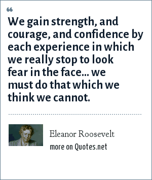 Eleanor Roosevelt: We gain strength, and courage, and confidence by each experience in which we really stop to look fear in the face... we must do that which we think we cannot.