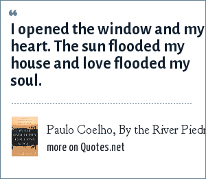 Paulo Coelho, By the River Piedra I sat down and wept: I opened the window and my heart. The sun flooded my house and love flooded my soul.