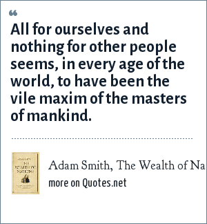 Adam Smith, The Wealth of Nations, 1776: All for ourselves and nothing for other people seems, in every age of the world, to have been the vile maxim of the masters of mankind.