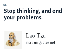 Lao Tzu: Stop thinking, and end your problems.