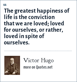 Victor Hugo: The greatest happiness of life is the conviction that we are loved; loved for ourselves, or rather, loved in spite of ourselves.