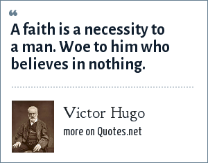 Victor Hugo: A faith is a necessity to a man. Woe to him who believes in nothing.