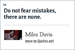 Miles Davis: Do not fear mistakes, there are none.
