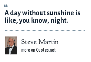 Steve Martin: A day without sunshine is like, you know, night.