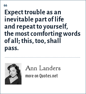 Ann Landers: Expect trouble as an inevitable part of life and repeat to yourself, the most comforting words of all; this, too, shall pass.