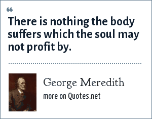 George Meredith: There is nothing the body suffers which the soul may not profit by.