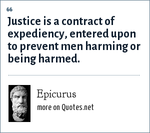 Epicurus: Justice is a contract of expediency, entered upon to prevent men harming or being harmed.