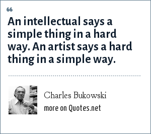 Charles Bukowski: An intellectual says a simple thing in a hard way. An artist says a hard thing in a simple way.