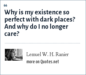 Lemuel W. H. Ranier: Why is my existence so perfect with dark places? And why do I no longer care?