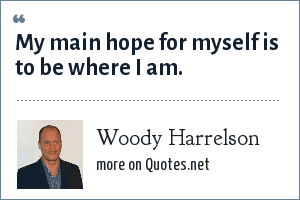 Woody Harrelson: My main hope for myself is to be where I am.