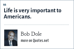 Bob Dole: Life is very important to Americans.