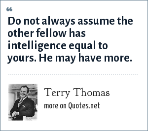 Terry Thomas: Do not always assume the other fellow has intelligence equal to yours. He may have more.