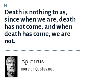 Epicurus: Death is nothing to us, since when we are, death has not come, and when death has come, we are not.