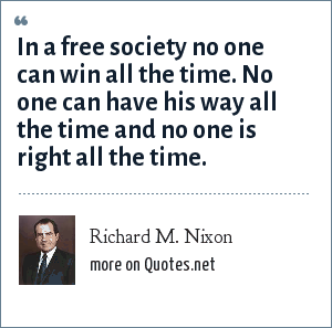 Richard M. Nixon: In a free society no one can win all the time. No one can have his way all the time and no one is right all the time.