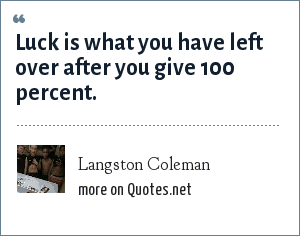 Langston Coleman: Luck is what you have left over after you give 100 percent.