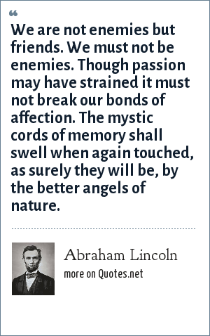 Abraham Lincoln: We are not enemies but friends. We must not be enemies. Though passion may have strained it must not break our bonds of affection. The mystic cords of memory shall swell when again touched, as surely they will be, by the better angels of nature.