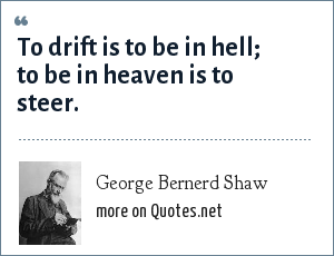 George Bernerd Shaw: To drift is to be in hell; to be in heaven is to steer.
