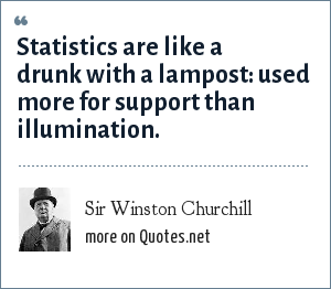Sir Winston Churchill: Statistics are like a drunk with a lampost: used more for support than illumination.