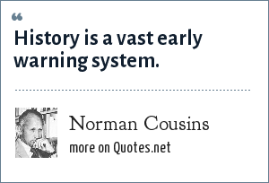 Norman Cousins: History is a vast early warning system.