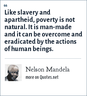 Nelson Mandela: Like slavery and apartheid, poverty is not natural. It is man-made and it can be overcome and eradicated by the actions of human beings.
