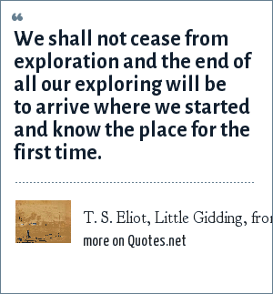 T. S. Eliot, Little Gidding, from Four Quartets: We shall not cease from exploration and the end of all our exploring will be to arrive where we started and know the place for the first time.