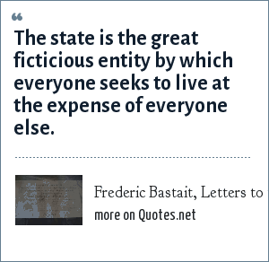 Frederic Bastait, Letters to the Economist March 5, 2005: The state is the great ficticious entity by which everyone seeks to live at the expense of everyone else.