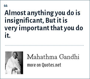Mahathma Gandhi: Almost anything you do is insignificant, But it is very important that you do it.