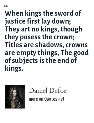 Daniel Defoe: When kings the sword of justice first lay down; <br> They art no kings, though they posess the crown;<br> Titles are shadows, crowns are empty things,<br> The good of subjects is the end of kings.