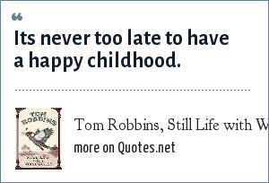 Tom Robbins, Still Life with Woodpecker: Its never too late to have a happy childhood.