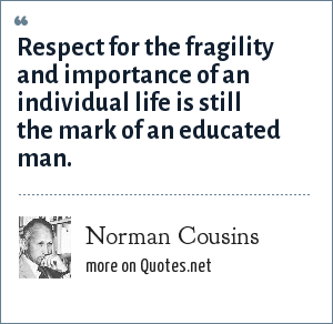 Norman Cousins: Respect for the fragility and importance of an individual life is still the mark of an educated man.