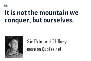 Sir Edmund Hillary: It is not the mountain we conquer, but ourselves.