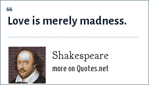 Shakespeare: Love is merely madness.
