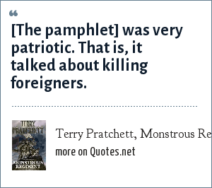 Terry Pratchett, Monstrous Regiment: [The pamphlet] was very patriotic. That is, it talked about killing foreigners.