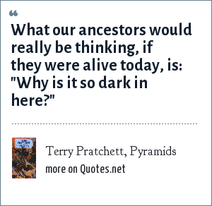 Terry Pratchett, Pyramids: What our ancestors would really be thinking, if they were alive today, is: