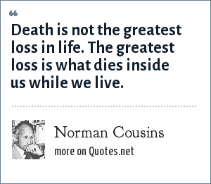 Norman Cousins: Death is not the greatest loss in life. The greatest loss is what dies inside us while we live.