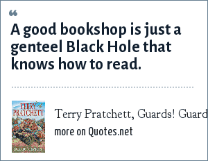 Terry Pratchett, Guards! Guards!: A good bookshop is just a genteel Black Hole that knows how to read.