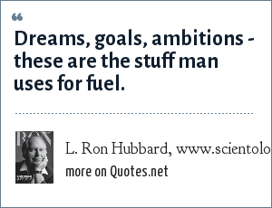 L. Ron Hubbard, www.scientology.org: Dreams, goals, ambitions - these are the stuff man uses for fuel.