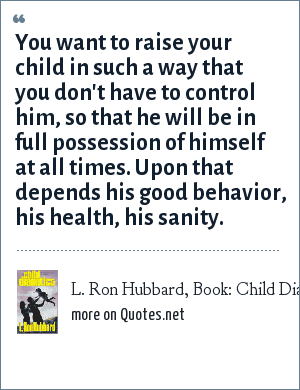 L. Ron Hubbard, Book: Child Dianetics: You want to raise your child in such a way that you don't have to control him, so that he will be in full possession of himself at all times. Upon that depends his good behavior, his health, his sanity.