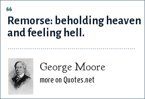 George Moore: Remorse: beholding heaven and feeling hell.