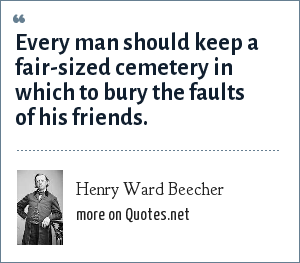 Henry Ward Beecher: Every man should keep a fair-sized cemetery in which to bury the faults of his friends.