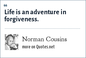 Norman Cousins: Life is an adventure in forgiveness.
