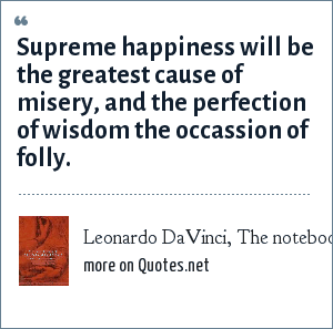 Leonardo DaVinci, The notebooks of Leonardo DaVinci by Macurdy: Supreme happiness will be the greatest cause of misery, and the perfection of wisdom the occassion of folly.