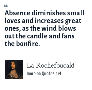 La Rochefoucald: Absence diminishes small loves and increases great ones, as the wind blows out the candle and fans the bonfire.